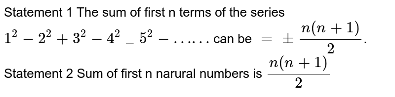"""Statement 1 The sum of first n terms of the series `1^(2)-2^(2)+3^(2)-4^(2)_5^(2)-""""……""""` can be `=+-(n(n+1))/(2)`.  Statement 2   Sum of first n narural numbers is `(n(n+1))/(2)`"""