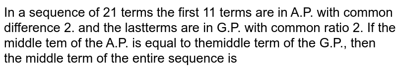 In a sequence of 21 terms the first 11 terms are in A.P. with common difference 2. and the lastterms are in G.P. with common ratio 2. If the middle tem of the A.P. is equal to themiddle term of the G.P., then the middle term of the entire sequence is