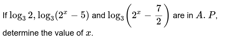 If `log_3 2, log_3 (2^x -5)` and `log_3 (2^x-7/2)` are in `A.P`, determine the value of `x`.
