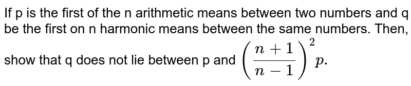If p is the first of the n arithmetic means between two numbers and q be the first on n harmonic means between the same numbers. Then, show that q does not lie between p and `((n+1)/(n-1))^2  p.`
