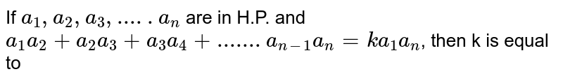 If  `a_1, a_2, a_3,.....a_n` are in H.P. and  `a_1 a_2+a_2 a_3+a_3 a_4+.......a_(n-1) a_n=ka_1 a_n`, then k is equal to