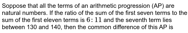 Soppose that all the terms of an arithmetic progression (AP) are natural numbers. If the ratio of the sum of the first seven terms to the sum of the first  eleven terms is `6:11` and the seventh term lies between 130 and 140, then the common difference of this AP is