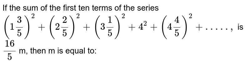 If the sum of the first ten terms of the series `(1 3/5)^2+(2 2/5)^2+(3 1/5)^2+4^2+(4 4/5)^2+. . . . . ,`  is `(16)/5` m, then m is equal to: