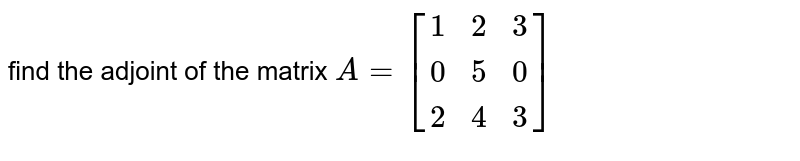 find the adjoint of the matrix `A=[(1,2,3),(0,5,0),(2,4,3)]`