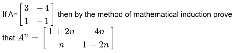 If A=`[[3,-4] , [1,-1]]` then by the method of mathematical induction prove that `A^n=[[1+2n,-4n] , [n,1-2n]]`
