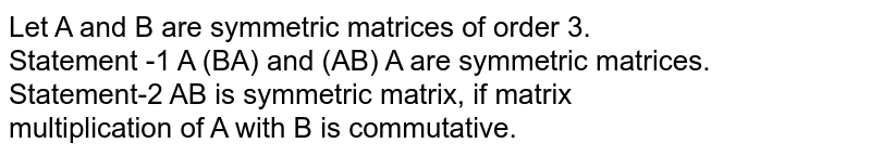 Let A and B are symmetric matrices of order 3. <br> Statement -1 A (BA) and (AB) A are symmetric matrices. <br> Statement-2 AB is symmetric matrix, if matrix <br> multiplication of A with B is commutative.