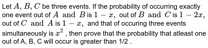 Let `A ,B ,C` be three events. If the probability of occurring exactly one event out   of `A and B`  is `1-x ,` out of `B and C`  is `1-2x ,` out of `C and A`  is `1-x ,` and that of occuring three events simultaneously is `x^2` , then prove that the probability that atleast one out of A, B, C will   occur is greater than 1/2 .