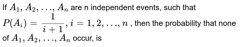 If `A_1, A_2, …, A_n` are n independent events, such that `P(A_i)=(1)/(i+1), i=1, 2,…, n` , then the probability that none of `A_1, A_2, …, A_n` occur, is