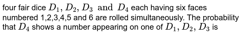 four fair dice `D_1, D_2,D_3 and D_4` each having six faces numbered 1,2,3,4,5 and 6 are rolled simultaneously. The probability that `D_4` shows a number appearing on one of `D_1,D_2,D_3` is
