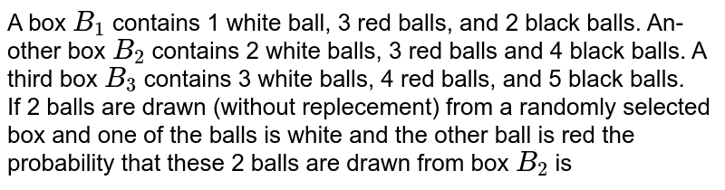 A box `B_(1)` contains 1 white ball, 3 red balls, and 2 black balls. An- other box `B_(2)` contains 2 white balls, 3 red balls and 4 black balls. A third box `B_(3)` contains 3 white balls, 4 red balls, and 5 black balls. <br> If 2 balls are drawn (without replecement) from a randomly selected box and one of the balls is white and the other ball is red the probability that these 2 balls are drawn from box `B_(2)` is