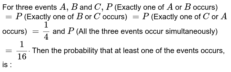 For three events `A ,B` and `C ,P` (Exactly one of `A` or `B` occurs) `=P` (Exactly one of `B` or `C` occurs) `=P` (Exactly one of `C` or `A` occurs) `=1/4` and `P` (All the three events occur simultaneously) `=1/16dot`  Then the probability that at least one of the   events occurs, is :