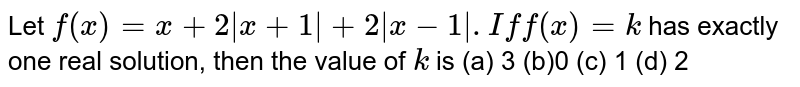 Let `f(x)=x+2|x+1|+2|x-1| .If f(x)=k` has exactly one real solution, then the value of `k` is (a) 3  (b)0  (c) 1 (d) 2