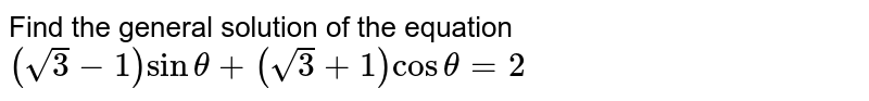 Find the general solution of the equation `(sqrt3-1) sin theta +(sqrt3 + 1)cos theta = 2`