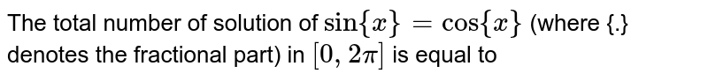The total number of solution of `sin {x}= cos {x}` (where {.} denotes the fractional part) in `[0, 2pi]` is equal to