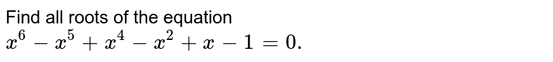 Find all roots of the equation <br> `x^(6)-x^(5)+x^(4)-x^(2)+x-1=0.`
