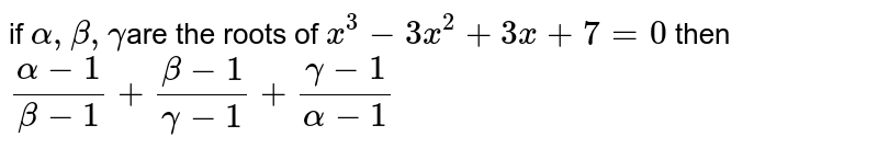 if `alpha,beta,gamma `are the roots of `x^3-3x^2 +3x + 7 =0` then `(alpha-1)/(beta-1)+(beta-1)/(gamma-1)+(gamma-1)/(alpha-1)`