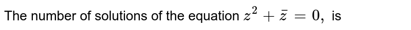 The number of solutions of the equation `z^(2)+barz=0,` is