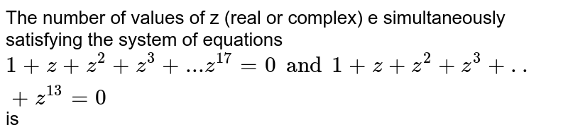 The number of values of z (real or complex) e simultaneously satisfying the system of equations ` 1+z+z^2+z^3+...z^17=0 and 1+z+z^2+z^3+..+z^13=0` is