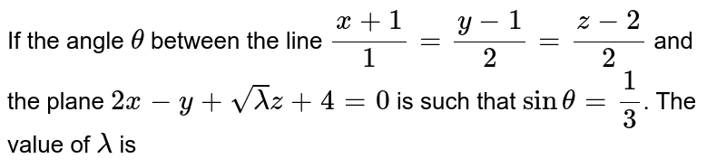 If the angle `theta` between the line `(x+1)/(1)=(y-1)/(2)=(z-2)/(2)` and the plane `2x-y+sqrt(lambda)z+4=0` is such that `sintheta=(1)/(3)`. The value of `lambda` is
