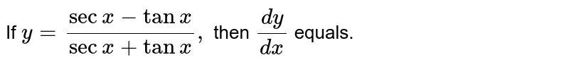If `y=(secx-tanx)/(secx+tanx),` then `(dy)/(dx)` equals.