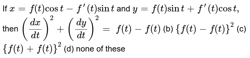 """If `x=f(t)cost-f^(prime)(t)sint` and `y=f(t)sint+f^(prime)(t)cost ,` then `((dx)/(dt))^2+((dy)/(dt))^2=`  `f(t)-f""""(t)` (b) `{f(t)-f""""(t)}^2`  (c) `{f(t)+f""""(t)}^2` (d) none of these"""