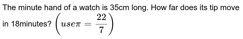 The minute hand of a watch is 35cm long. How far does its tip move in 18minutes? `(use pi=22/7)`