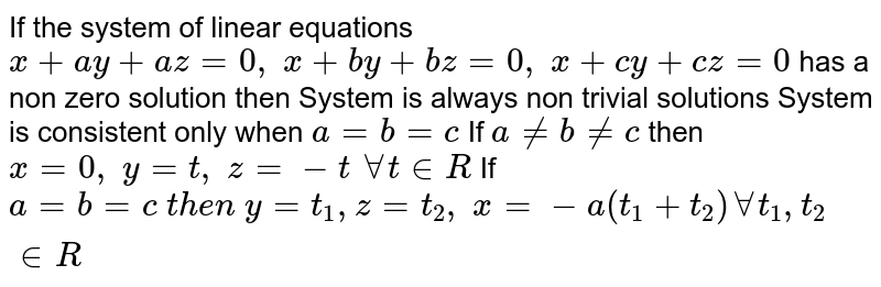 If   the system of linear equations `x+a y+a z=0,\ x+b y+b z=0,\ x+c y+c z=0` has   a non zero solution then System   is always non trivial solutions System   is consistent only when `a=b=c`  If   `a!=b!=c` then `x=0,\ y=t ,\ z=-t\ AAt in  R`  If   `a=b=c\ t h e n\ y=t_1, z=t_2,\ x=-a(t_1+t_2)AAt_1, t_2 in  R`