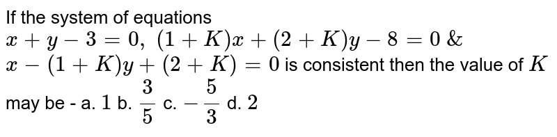 If the system of equations `x+y-3=0,\ (1+K)x+(2+K)y-8=0\ &\ ` <br> `x-(1+K)y+(2+K)=0` is consistent then the value of `K` may be - a. `1` b. `3/5` c. `-5/3` d. `2`