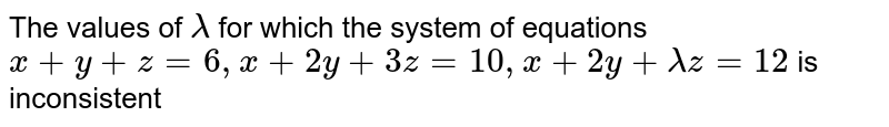 The values of `lambda` for which the system of equations `x+y+z=6,x+2y+3z=10, x+2y+lambdaz=12` is inconsistent