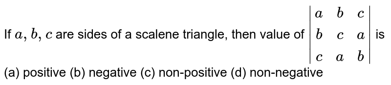 If `a ,b ,c` are sides of a scalene triangle, then value of `{:|(a, b, c), (b, c, a), (c, a, b)|:}` is<br> (a) positive (b) negative (c) non-positive (d) non-negative