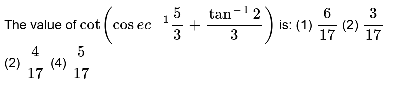 The value of `cot(cose c^(-1)5/3+tan^(-1)2/3)` is: (1) `6/(17)`    (2) `3/(17)`  (2) `4/(17)`    (4) `5/(17)`
