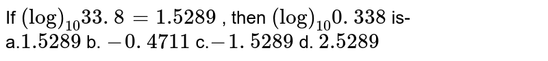 If `(log)_(10)33. 8=1.5289` , then `(log)_(10)0. 338` is- <br> a.` 1 .5289`  b. `- 0. 4711`    c.`-1. 5289`  d. ` 2 .5289`