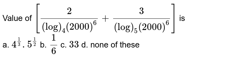 Value of `[2/((log)_4(2000)^6)+3/((log)_5(2000)^6)]` is <br> a. `4^(1/3). 5^(1/2)` b. `1/6` c. `3 3` d. none of these