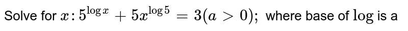 Solve for `x :5^(logx)+5x^(log5)=3(a >0);` where base of  `log` is a