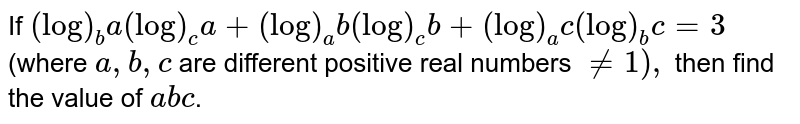 If `(log)_b a(log)_c a+(log)_a b(log)_c b+(log)_a c(log)_bc=3` (where `a , b , c` are different positive real numbers `!=1),` then find the value of `a b c`.