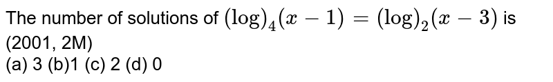 The number of solutions of `(log)_4(x-1)=(log)_2(x-3)` is (2001, 2M) <br> (a) 3   (b)1     (c) 2    (d) 0