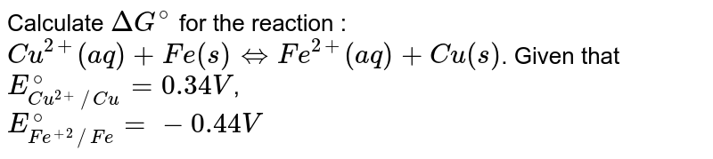 Calculate `DeltaG^(@)` for the reaction : `Cu^(2+)(aq) +Fe(s) hArr Fe^(2+)(aq) +Cu(s)`. Given that `E_(Cu^(2+)//Cu)^(@) = 0.34 V`, <br> `E_(Fe^(+2)//Fe)^(@) =- 0.44 V`