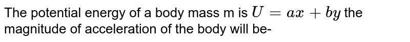 The potential energy of a body mass m is `U=ax+by` the magnitude of acceleration of the body will be-