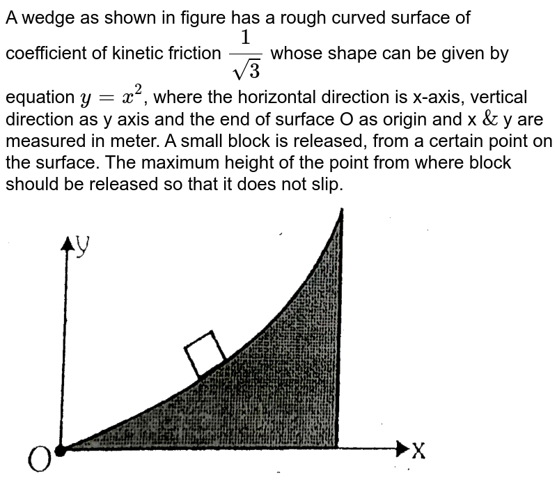 """A wedge as shown in figure has a rough curved surface of coefficient of kinetic friction `(1)/sqrt(3)` whose shape can be given by equation `y=x^(2)`, where the horizontal direction is x-axis, vertical direction as y axis and the end of surface O as origin and x `&` y are measured in meter. A small block is released, from a certain point on the surface. The maximum height of the point from where block should be released so that it does not slip. <br> <img src=""""https://d10lpgp6xz60nq.cloudfront.net/physics_images/ALN_AIIMS_EC_P1_E01_008_Q01.png"""" width=""""80%"""">"""