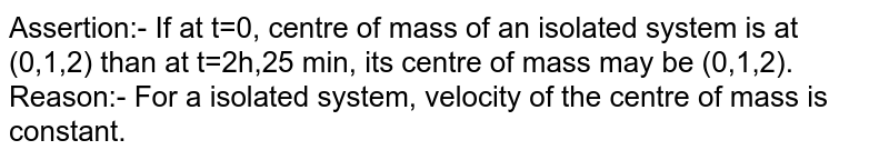 Assertion:- If at t=0, centre of mass of an isolated system is at (0,1,2) than at t=2h,25 min, its centre of mass may be (0,1,2). <br> Reason:- For a isolated system, velocity of the centre of mass is constant.