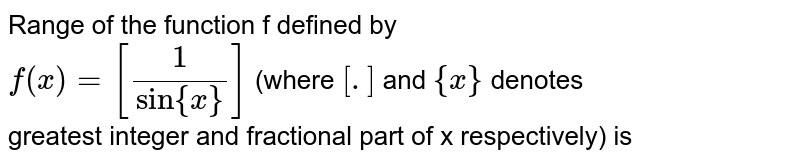 Range of the function f defined by <br> `f(x) =[(1)/(sin{x})]` (where `[.]` and `{x}` denotes <br> greatest integer and fractional part of x respectively) is