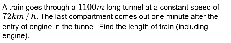 A train goes through a `1100 m` long tunnel at a constant speed of `72 km//h`. The last compartment comes out one minute after the entry of engine in the tunnel. Find the length of train (including engine).