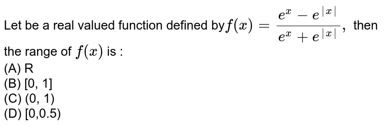 Let be a real valued function defined by` f(x) =(e^x-e^(-|x|))/(e^x+e^|x|), ` then the range of `f(x)` is :<br> (A) R <br> (B) [0, 1] <br> (C) (0, 1) <br> (D) [0,0.5)