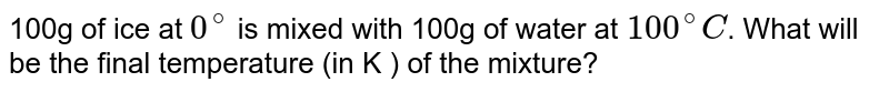 100g  of ice at `0^(@)` is mixed with 100g  of water at `100^(@)C`.  What will be the final temperature (in K ) of the mixture?