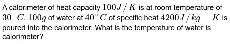 A calorimeter of heat capacity `100 J//K` is at room temperature of `30^(@)C`. `100g` of water at `40^(@)C` of specific heat `4200 J//kg-K` is poured into the calorimeter. What is the temperature of water is calorimeter?