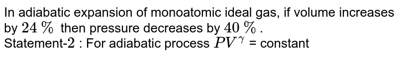In adiabatic expansion of monoatomic ideal gas, if volume increases by `24%` then pressure decreases by `40%`. <br> Statement-`2` : For adiabatic process `PV^(gamma)` = constant