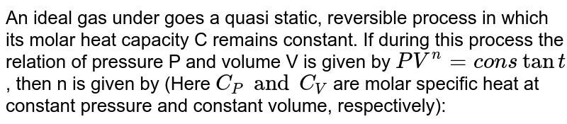 An ideal gas under goes a quasi static, reversible process in which its molar heat capacity C remains constant. If during this process the relation of pressure P and volume V is given by `PV^n=constant`, then n is given by (Here `C_P and C_V` are molar specific heat at constant pressure and constant volume, respectively):