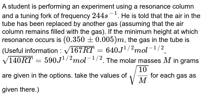 A student is performing an experiment using a resonance column and a tuning fork of frequency `244s^(-1)`. He is told  that the air in the tube has been replaced by another gas (assuming that the air column remains filled with the gas). If the minimum height at which resonance occurs is `(0.350+- 0.005)m`, the gas in the tube is  (Useful information : `sqrt(167RT) = 640J^(1//2)mol^(-1//2)`,  <br> `sqrt(140RT) = 590J^(1//2)mol^(-1//2)`. The molar masses `M` in grams are given in the options. take the values of `sqrt((10)/(M))` for each gas as given there.)