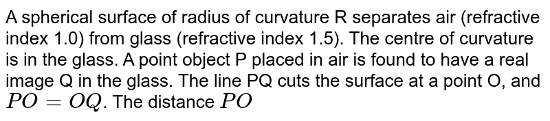 A spherical surface of radius of curvature R separates air (refractive index 1.0) from glass (refractive index 1.5). The centre of curvature is in the glass. A point object P placed in air is found to have a real image Q in the glass. The line PQ cuts the surface at a point O, and `PO=OQ`. The distance `PO`