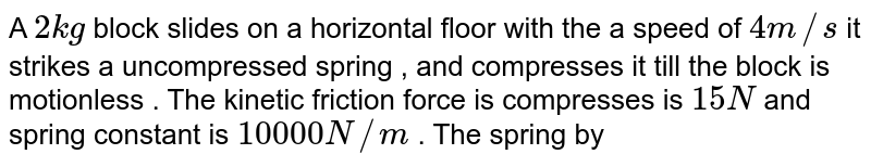 A `2kg` block slides on a horizontal floor with the a speed of `4m//s` it strikes a uncompressed spring , and compresses it till the block is motionless . The kinetic friction force is compresses is `15 N` and spring constant is `10000 N//m` . The spring by